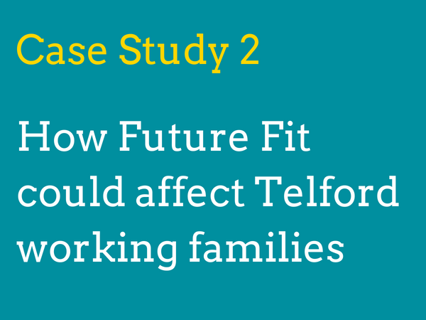 Case study 2: How will Future Fit's proposals could affect working families in Telford