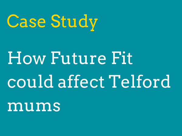 Case study 1: How will Future Fit's proposals affect mothers living in Telford