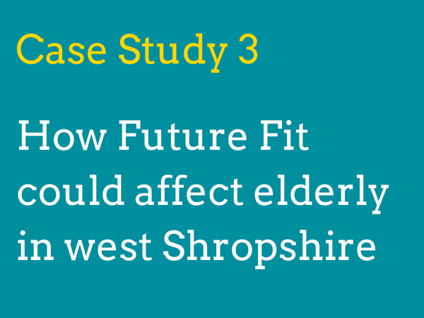 Case study 3: How will Future Fit's proposals could affect elderly people in west Shropshire